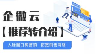 企微云【推荐转介绍】:人脉圈口碑营销,拓宽销售网络