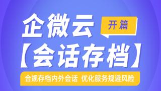 企微云【会话存档】——合规存档内外会话  优化服务规避风险
