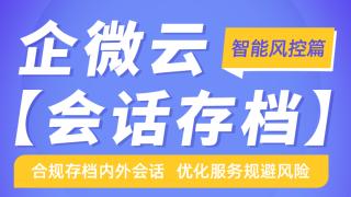 企微云【会话存档】:合规存档内外会话 ,优化服务规避风险 (智能风控篇)